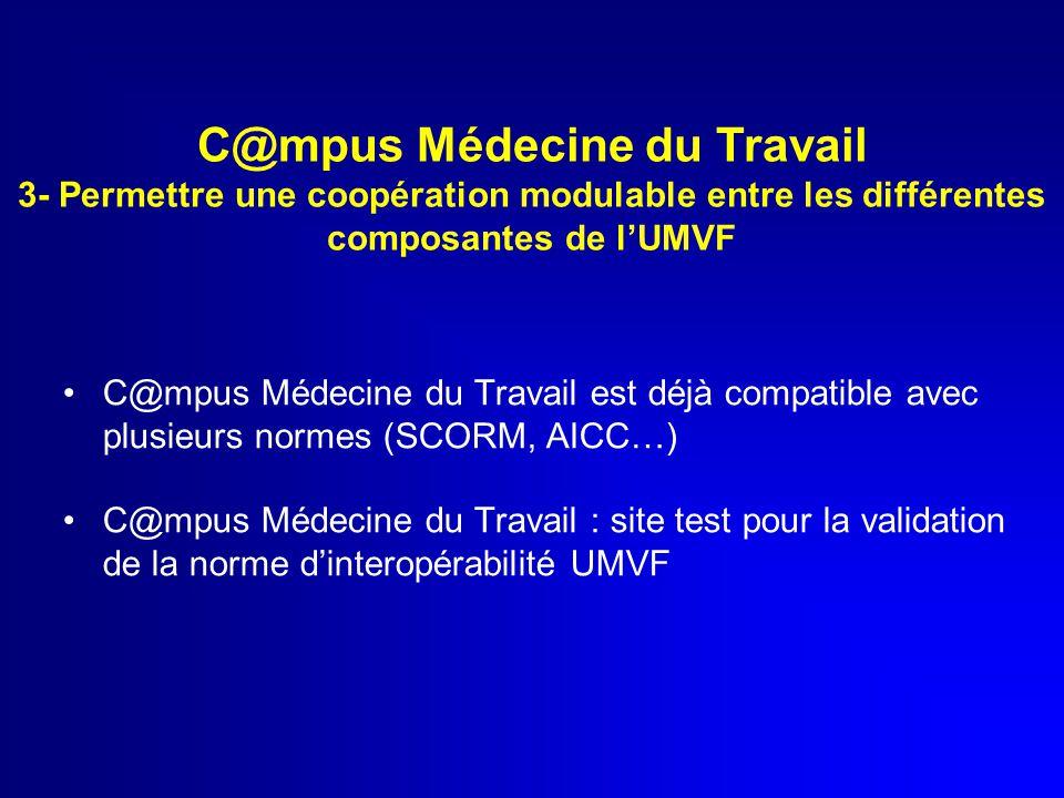 C@mpus Médecine du Travail est déjà compatible avec plusieurs normes (SCORM, AICC…) C@mpus Médecine du Travail : site test pour la validation de la norme d'interopérabilité UMVF C@mpus Médecine du Travail 3- Permettre une coopération modulable entre les différentes composantes de l'UMVF
