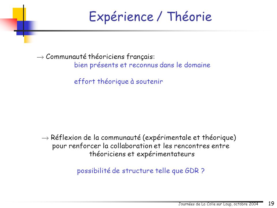 Journées de La Colle sur Loup, octobre 2004 19  Communauté théoriciens français: bien présents et reconnus dans le domaine effort théorique à souteni