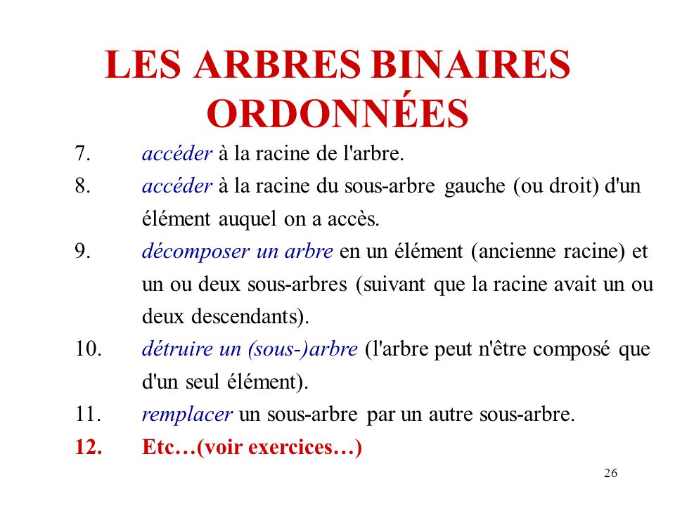 26 LES ARBRES BINAIRES ORDONNÉES 7.accéder à la racine de l'arbre. 8.accéder à la racine du sous-arbre gauche (ou droit) d'un élément auquel on a accè