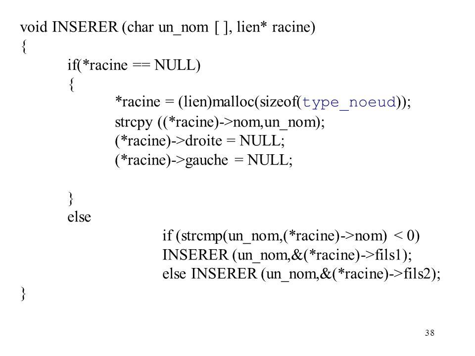 38 void INSERER (char un_nom [ ], lien* racine) { if(*racine == NULL) { *racine = (lien)malloc(sizeof( type_noeud )); strcpy ((*racine)->nom,un_nom);
