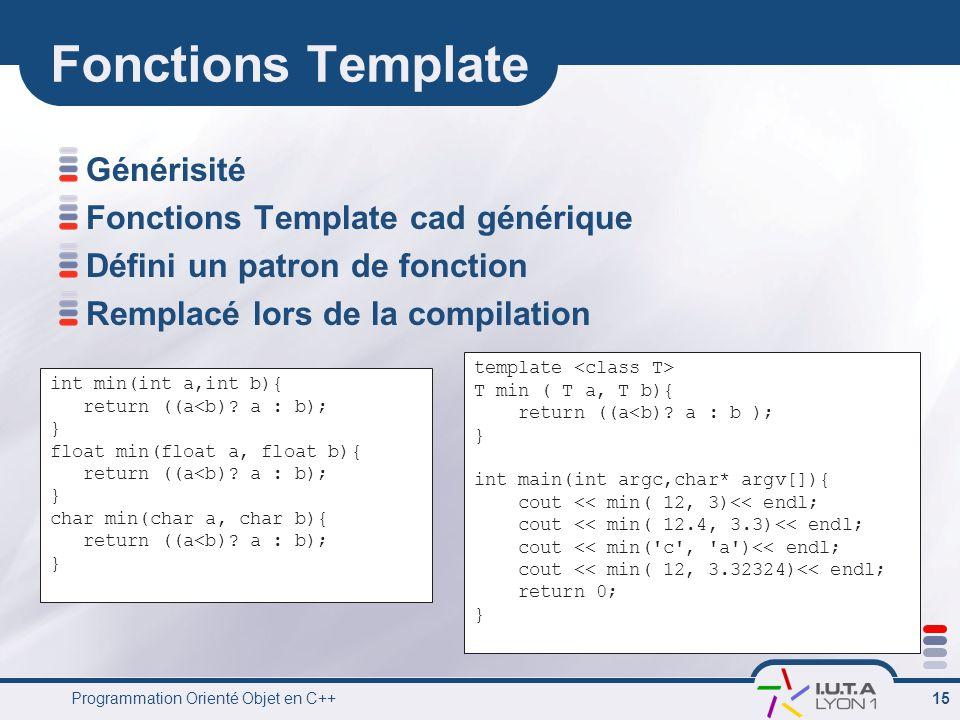 Programmation Orienté Objet en C++ 15 Fonctions Template Générisité Fonctions Template cad générique Défini un patron de fonction Remplacé lors de la compilation int min(int a,int b){ return ((a<b).