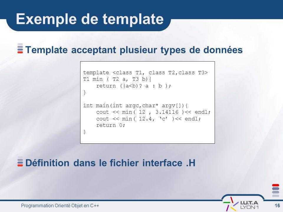 Programmation Orienté Objet en C++ 16 Exemple de template Template acceptant plusieur types de données Définition dans le fichier interface.H template T1 min ( T2 a, T3 b){ return ((a<b).