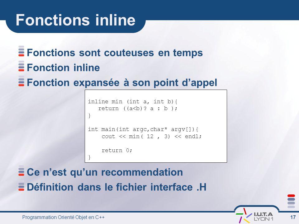 Programmation Orienté Objet en C++ 17 Fonctions inline Fonctions sont couteuses en temps Fonction inline Fonction expansée à son point d'appel Ce n'est qu'un recommendation Définition dans le fichier interface.H inline min (int a, int b){ return ((a<b).