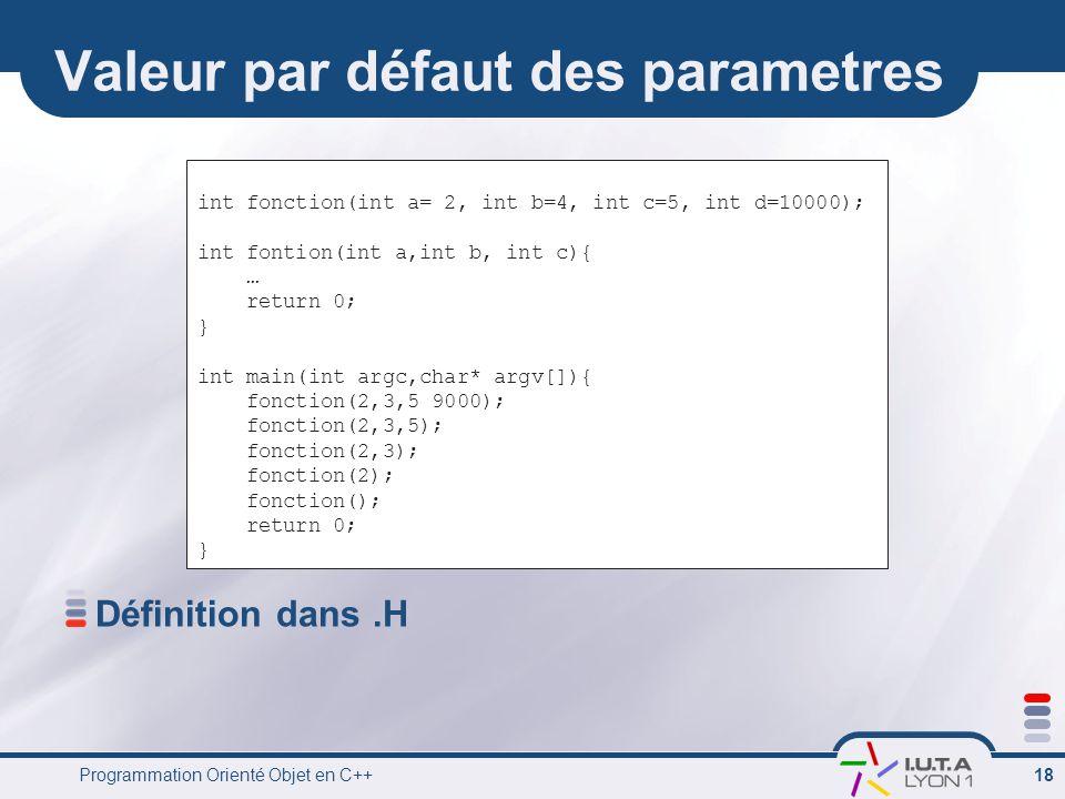 Programmation Orienté Objet en C++ 18 Valeur par défaut des parametres Définition dans.H int fonction(int a= 2, int b=4, int c=5, int d=10000); int fontion(int a,int b, int c){ … return 0; } int main(int argc,char* argv[]){ fonction(2,3,5 9000); fonction(2,3,5); fonction(2,3); fonction(2); fonction(); return 0; }
