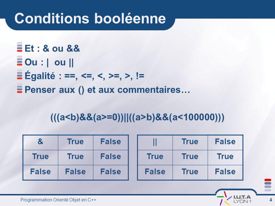 Programmation Orienté Objet en C++ 4 Conditions booléenne Et : & ou && Ou : | ou || Égalité : ==, =, >, != Penser aux () et aux commentaires… (((a =0))||((a>b)&&(a<100000))) &TrueFalse True False ||TrueFalse True FalseTrueFalse