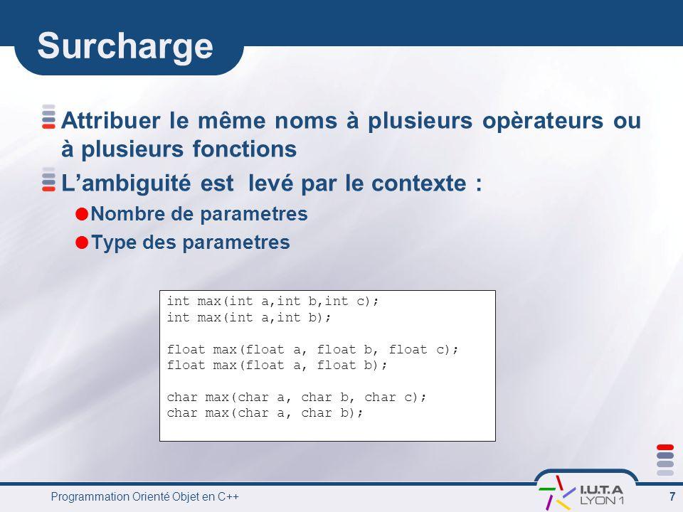Programmation Orienté Objet en C++ 7 Surcharge Attribuer le même noms à plusieurs opèrateurs ou à plusieurs fonctions L'ambiguité est levé par le contexte :  Nombre de parametres  Type des parametres int max(int a,int b,int c); int max(int a,int b); float max(float a, float b, float c); float max(float a, float b); char max(char a, char b, char c); char max(char a, char b);