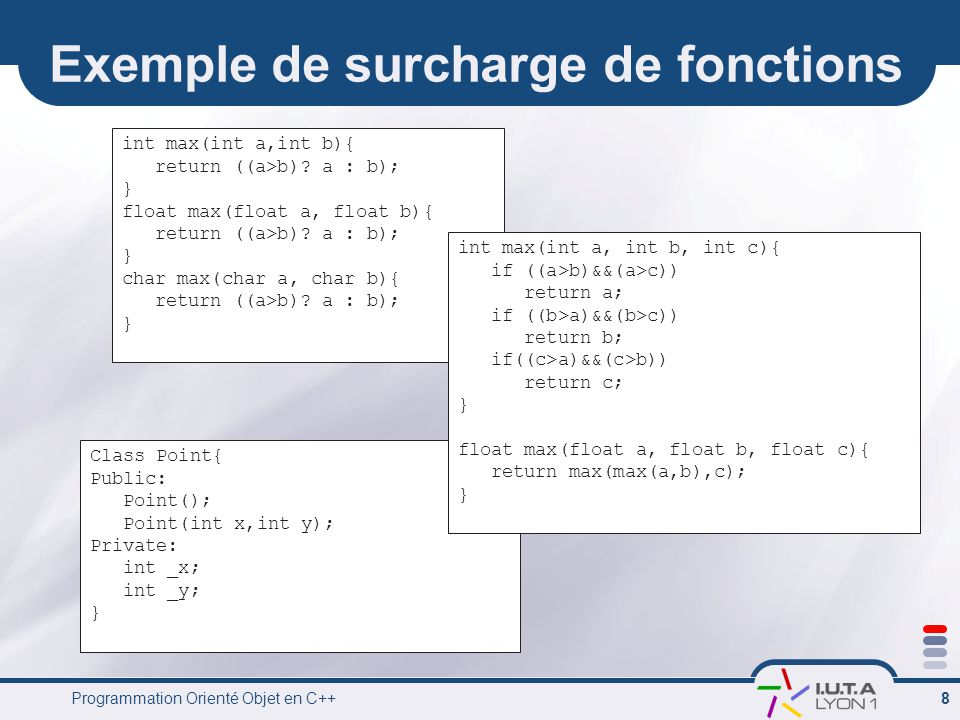 Programmation Orienté Objet en C++ 8 Class Point{ Public: Point(); Point(int x,int y); Private: int _x; int _y; } Exemple de surcharge de fonctions int max(int a,int b){ return ((a>b).