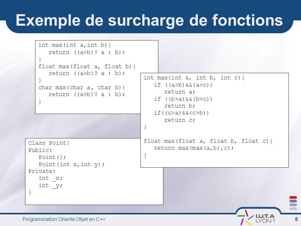Programmation Orienté Objet en C++ 8 Class Point{ Public: Point(); Point(int x,int y); Private: int _x; int _y; } Exemple de surcharge de fonctions in