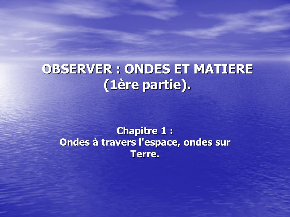 OBSERVER : ONDES ET MATIERE (1ère partie). Chapitre 1 : Ondes à travers l espace, ondes sur Terre.