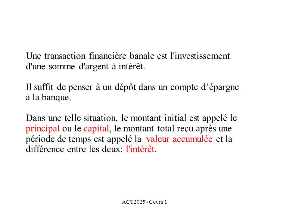 ACT2025 - Cours 1 Une transaction financière banale est l'investissement d'une somme d'argent à intérêt. Il suffit de penser à un dépôt dans un compte