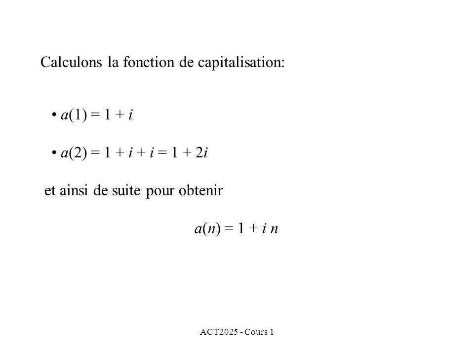 ACT2025 - Cours 1 Calculons la fonction de capitalisation: et ainsi de suite pour obtenir a(n) = 1 + i n a(1) = 1 + i a(2) = 1 + i + i = 1 + 2i