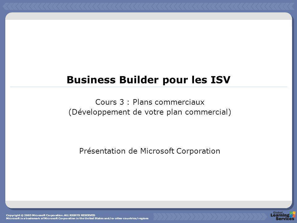 Business Builder pour les ISV Cours 3 : Plans commerciaux (Développement de votre plan commercial) Présentation de Microsoft Corporation Copyright © 2003 Microsoft Corporation.