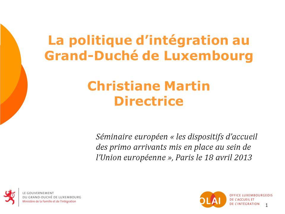 1 La politique d'intégration au Grand-Duché de Luxembourg Christiane Martin Directrice Séminaire européen « les dispositifs d'accueil des primo arrivants mis en place au sein de l'Union européenne », Paris le 18 avril 2013