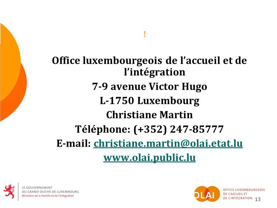 13 ! Office luxembourgeois de l'accueil et de l'intégration 7-9 avenue Victor Hugo L-1750 Luxembourg Christiane Martin Téléphone: (+352) 247-85777 E-m