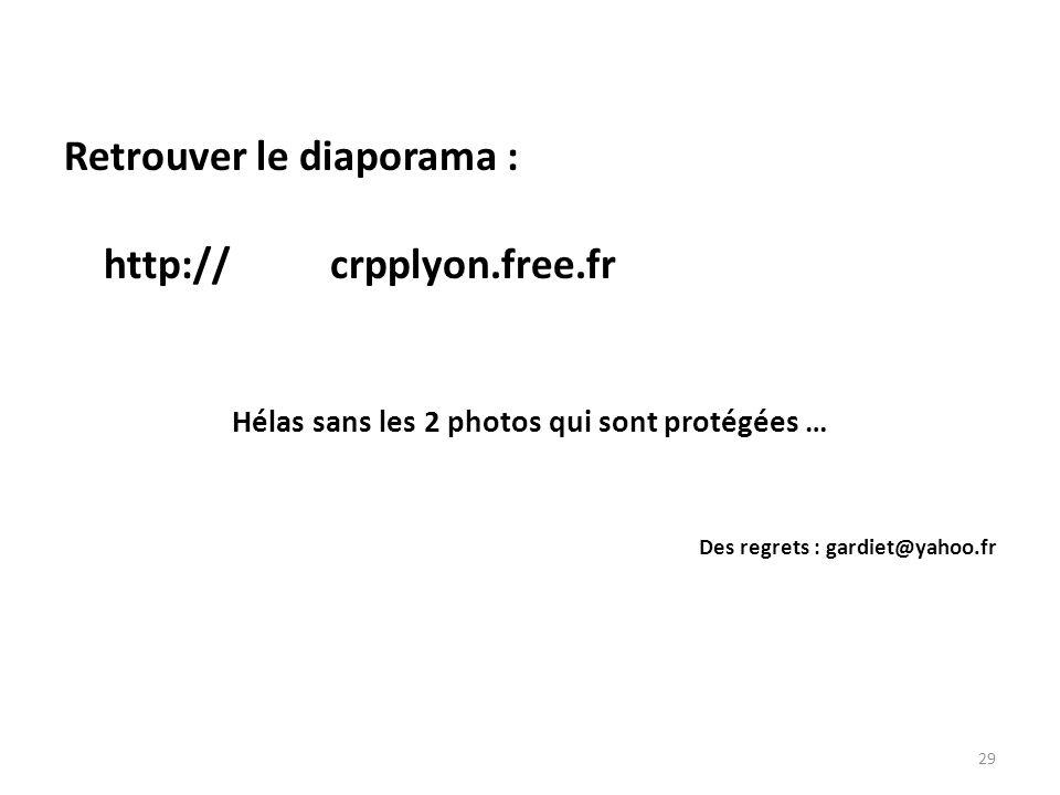 29 Retrouver le diaporama : http:// crpplyon.free.fr Hélas sans les 2 photos qui sont protégées … Des regrets : gardiet@yahoo.fr