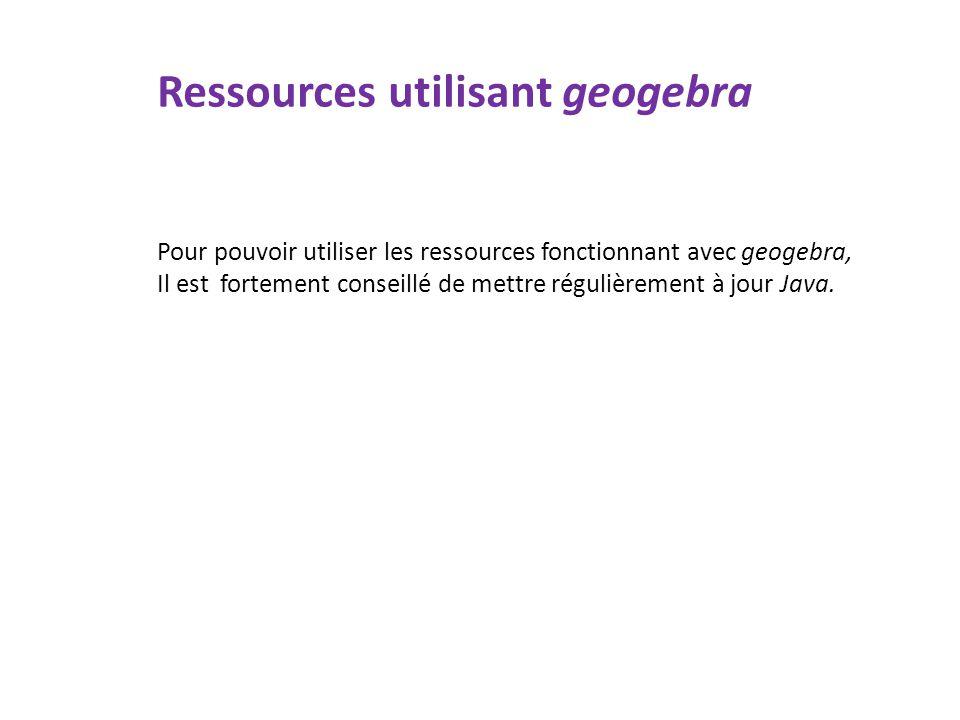 Ressources utilisant geogebra Pour pouvoir utiliser les ressources fonctionnant avec geogebra, Il est fortement conseillé de mettre régulièrement à jo