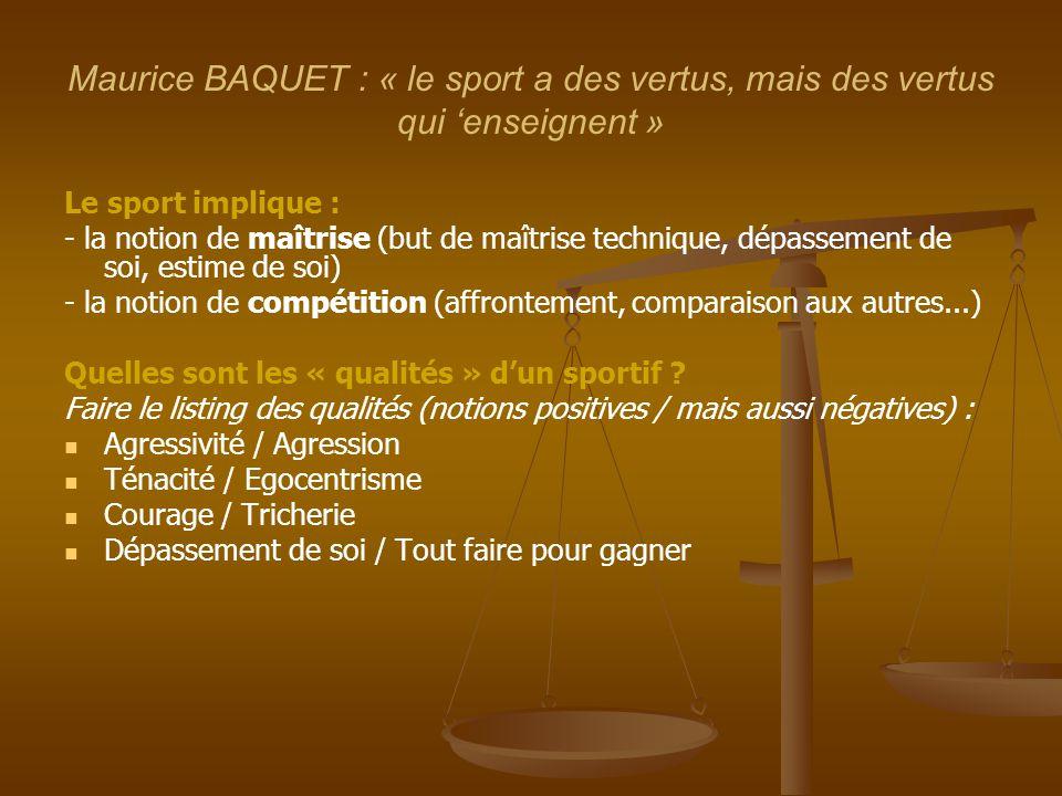 Maurice BAQUET : « le sport a des vertus, mais des vertus qui 'enseignent » Le sport implique : - la notion de maîtrise (but de maîtrise technique, dé
