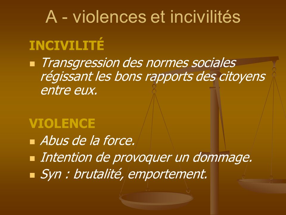 A - violences et incivilités INCIVILITÉ Transgression des normes sociales régissant les bons rapports des citoyens entre eux. VIOLENCE Abus de la forc