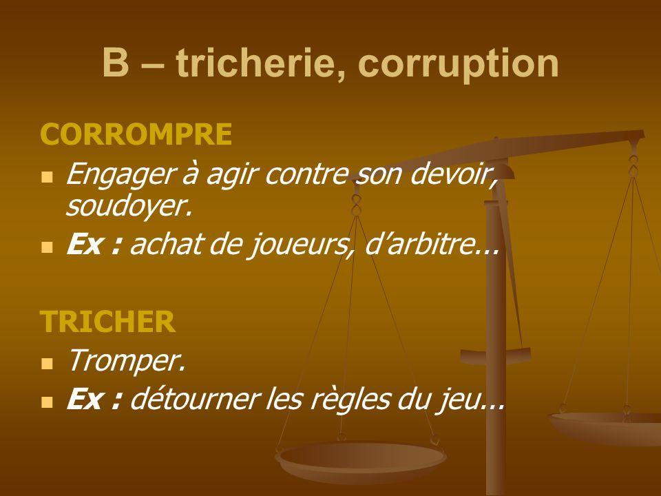B – tricherie, corruption CORROMPRE Engager à agir contre son devoir, soudoyer. Ex : achat de joueurs, d'arbitre... TRICHER Tromper. Ex : détourner le