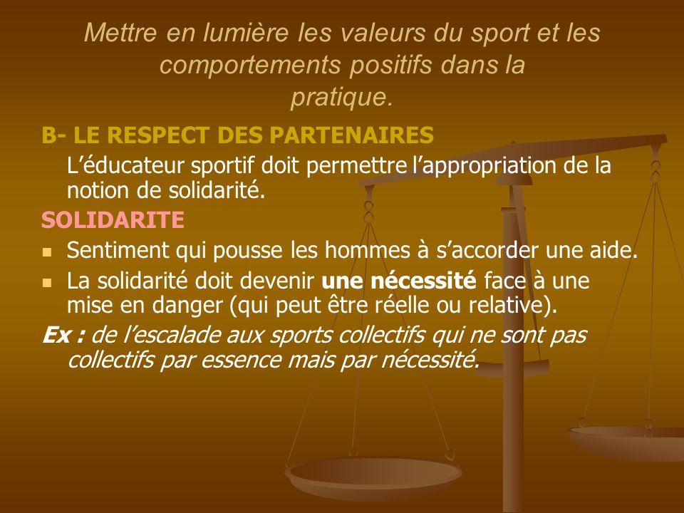 Mettre en lumière les valeurs du sport et les comportements positifs dans la pratique. B- LE RESPECT DES PARTENAIRES L'éducateur sportif doit permettr