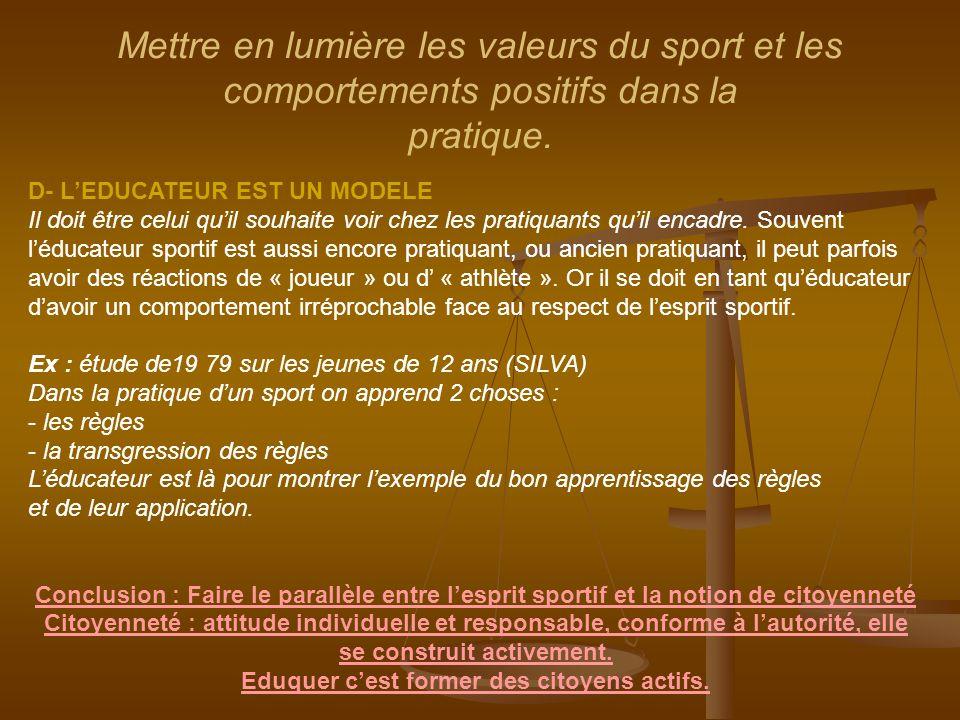 Mettre en lumière les valeurs du sport et les comportements positifs dans la pratique. D- L'EDUCATEUR EST UN MODELE Il doit être celui qu'il souhaite