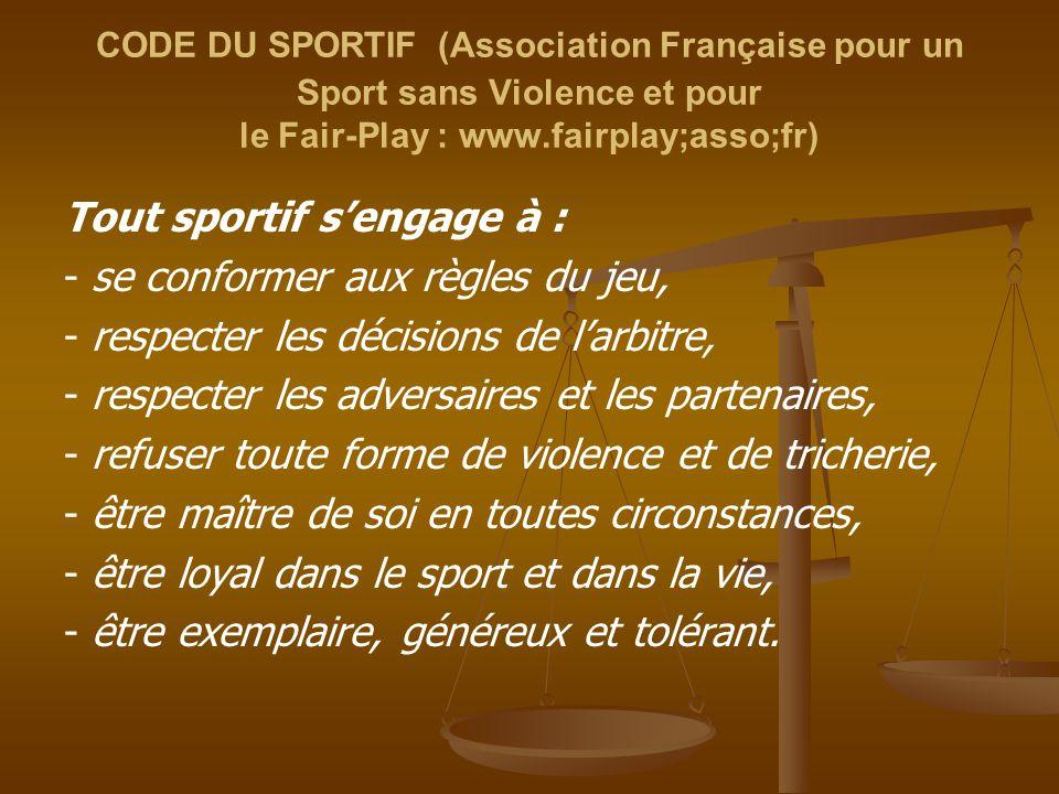 CODE DU SPORTIF (Association Française pour un Sport sans Violence et pour le Fair-Play : www.fairplay;asso;fr) Tout sportif s'engage à : - se conform