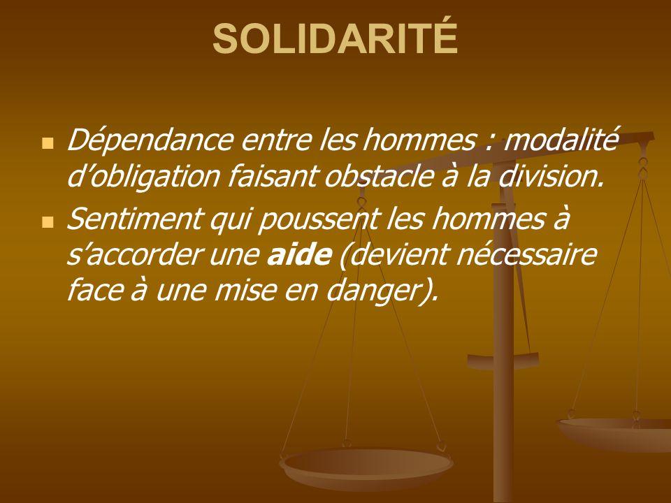 SOLIDARITÉ Dépendance entre les hommes : modalité d'obligation faisant obstacle à la division. Sentiment qui poussent les hommes à s'accorder une aide