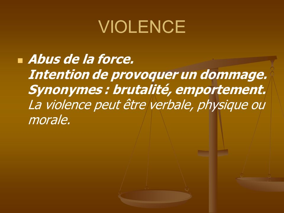 VIOLENCE Abus de la force. Intention de provoquer un dommage. Synonymes : brutalité, emportement. La violence peut être verbale, physique ou morale.
