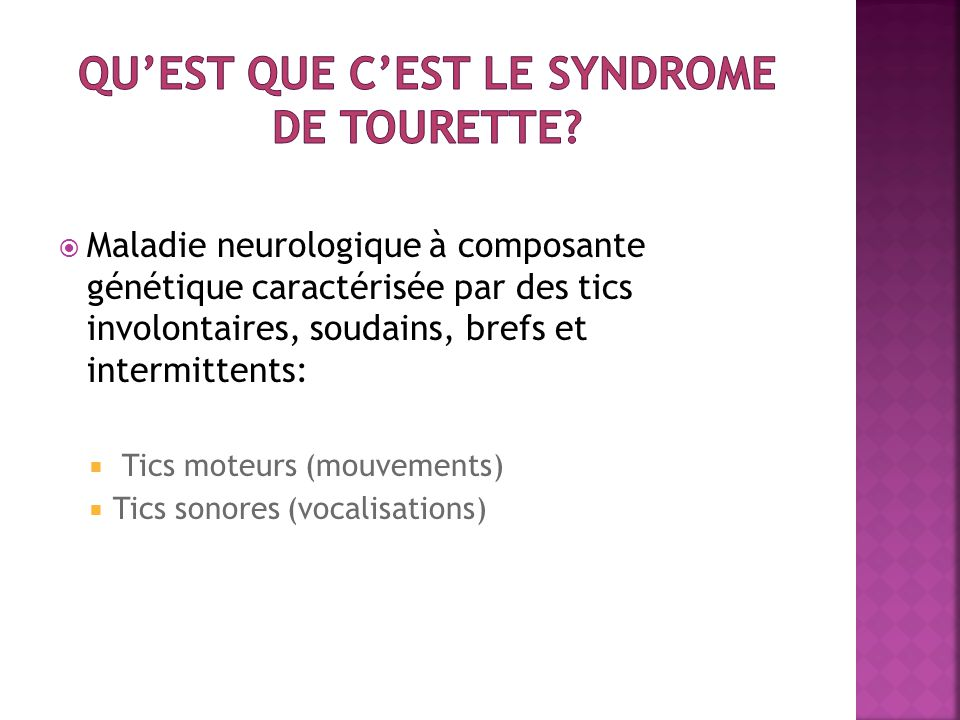  Maladie neurologique à composante génétique caractérisée par des tics involontaires, soudains, brefs et intermittents:  Tics moteurs (mouvements) 