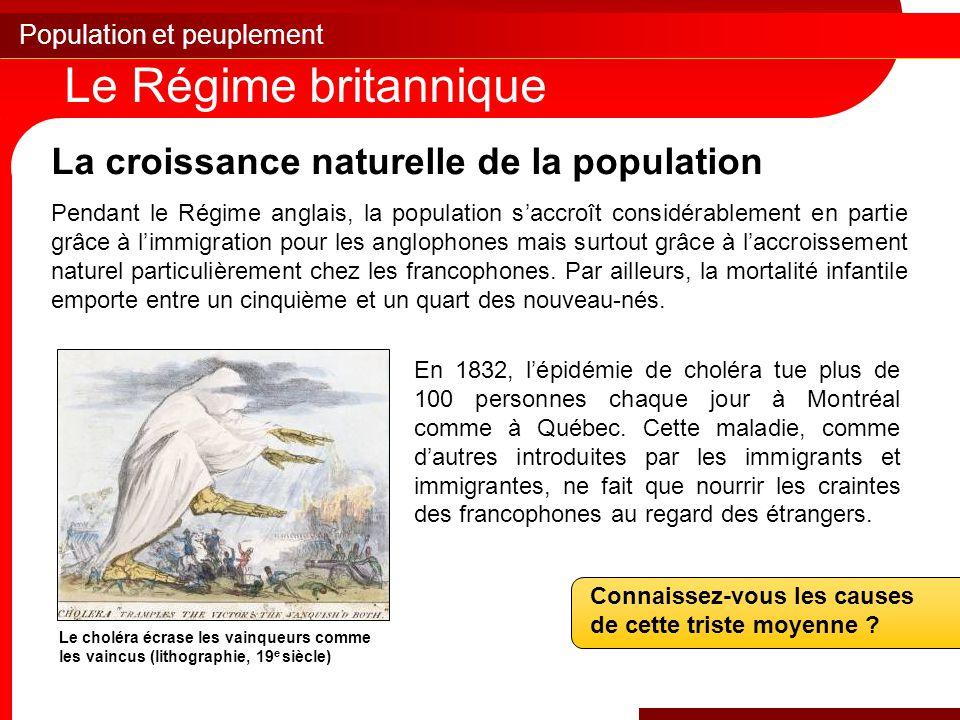 Population et peuplement Le Régime britannique La croissance naturelle de la population Pendant le Régime anglais, la population s'accroît considérablement en partie grâce à l'immigration pour les anglophones mais surtout grâce à l'accroissement naturel particulièrement chez les francophones.