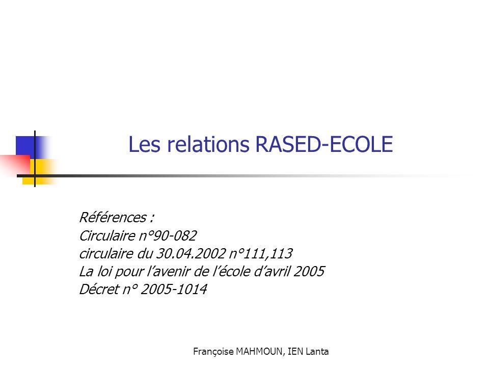 Françoise MAHMOUN, IEN Lanta Les relations RASED-ECOLE Références : Circulaire n°90-082 circulaire du 30.04.2002 n°111,113 La loi pour l'avenir de l'é