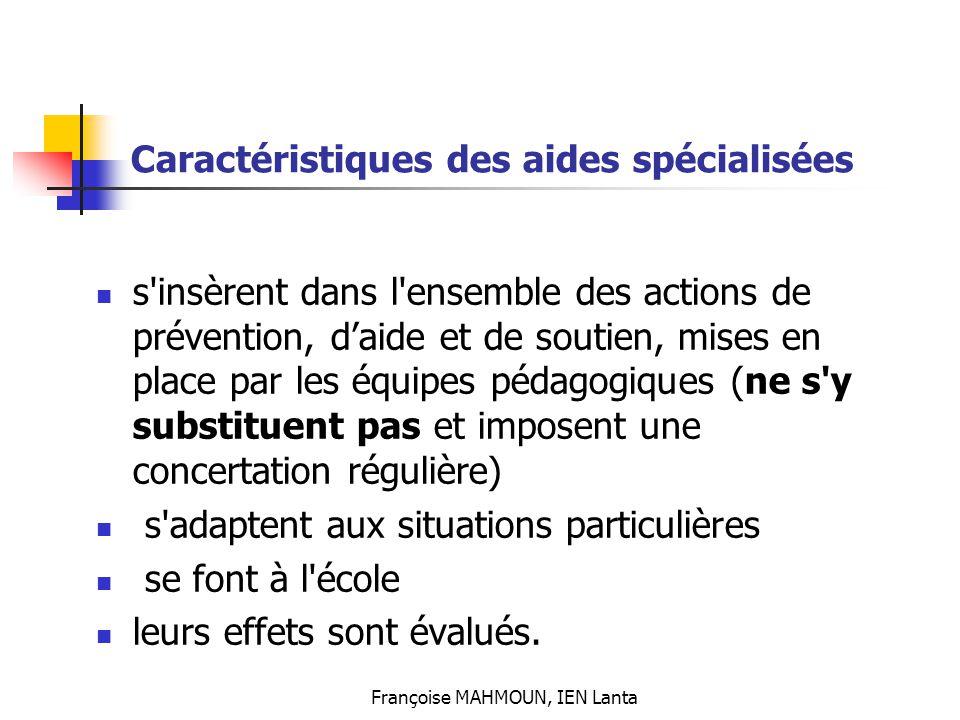 Françoise MAHMOUN, IEN Lanta Caractéristiques des aides spécialisées s'insèrent dans l'ensemble des actions de prévention, d'aide et de soutien, mises