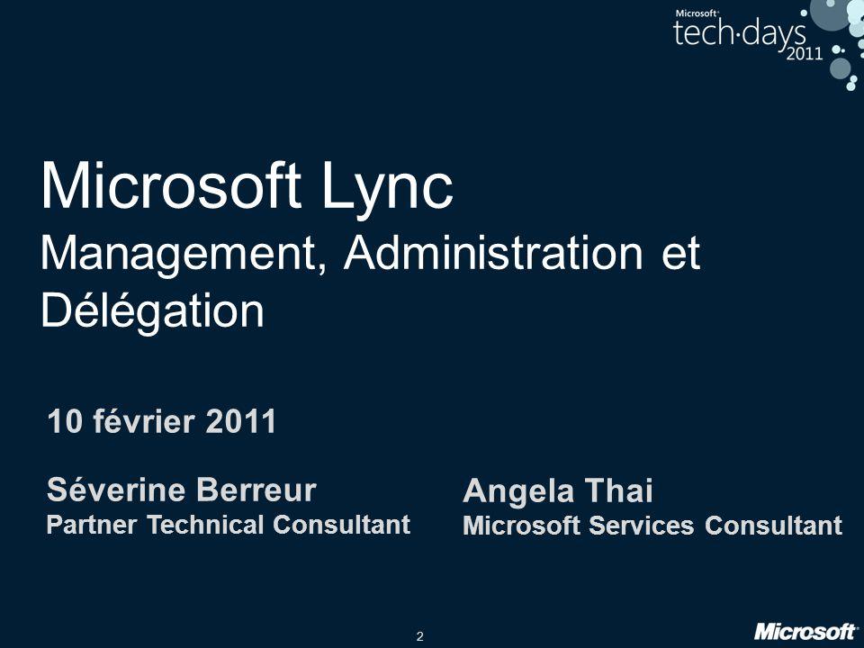 2 Microsoft Lync Management, Administration et Délégation 10 février 2011 Séverine Berreur Partner Technical Consultant Angela Thai Microsoft Services