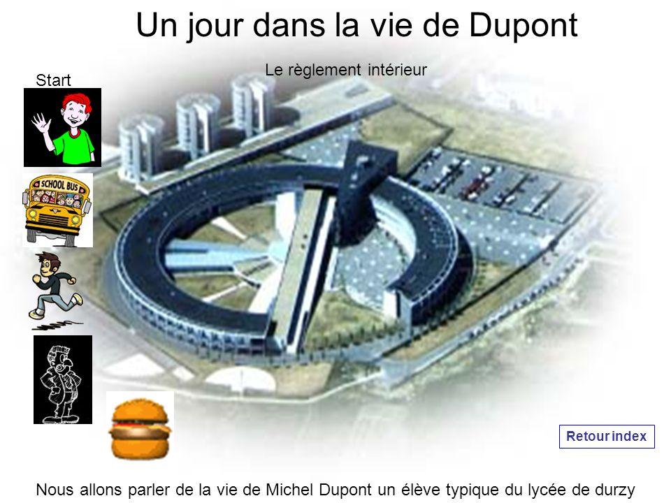 Un jour dans la vie de Dupont Le règlement intérieur Nous allons parler de la vie de Michel Dupont un élève typique du lycée de durzy Start Retour index