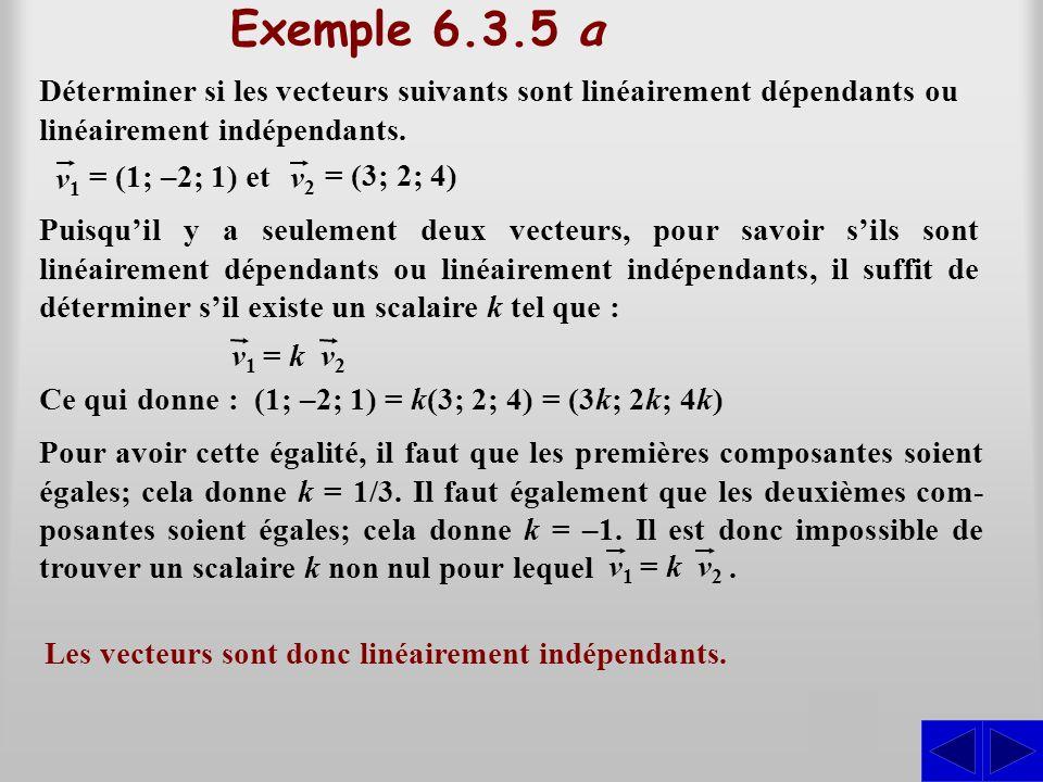 Exemple 6.3.5 a Déterminer si les vecteurs suivants sont linéairement dépendants ou linéairement indépendants. Puisqu'il y a seulement deux vecteurs,