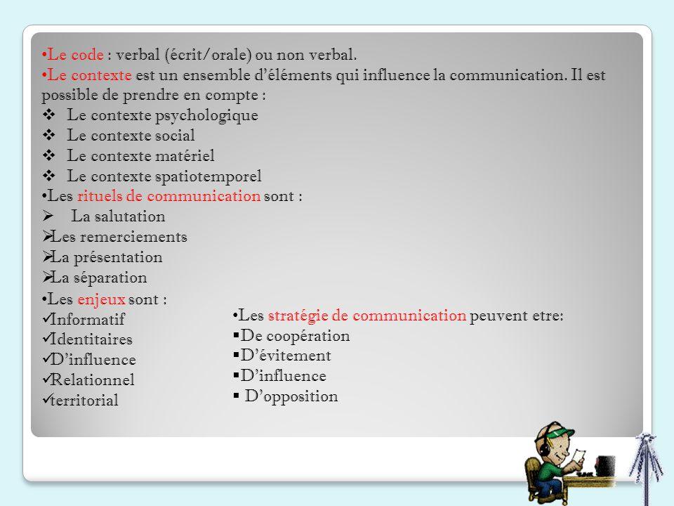 Le code : verbal (écrit/orale) ou non verbal. Le contexte est un ensemble d'éléments qui influence la communication. Il est possible de prendre en com