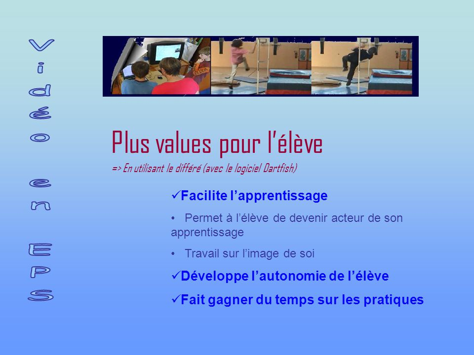 Plus values pour l'élève => En utilisant le différé (avec le logiciel Dartfish) Facilite l'apprentissage Permet à l'élève de devenir acteur de son apprentissage Travail sur l'image de soi Développe l'autonomie de l'élève Fait gagner du temps sur les pratiques
