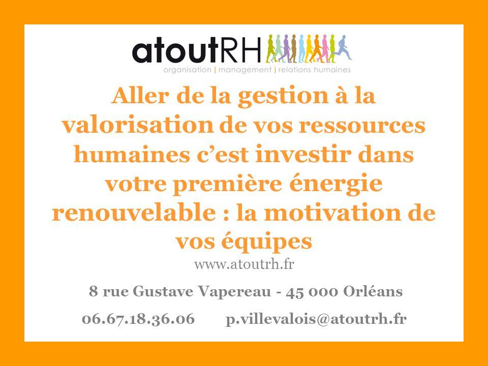 Aller de la gestion à la valorisation de vos ressources humaines c'est investir dans votre première énergie renouvelable : la motivation de vos équipes www.atoutrh.fr 8 rue Gustave Vapereau - 45 000 Orléans 06.67.18.36.06 p.villevalois@atoutrh.fr