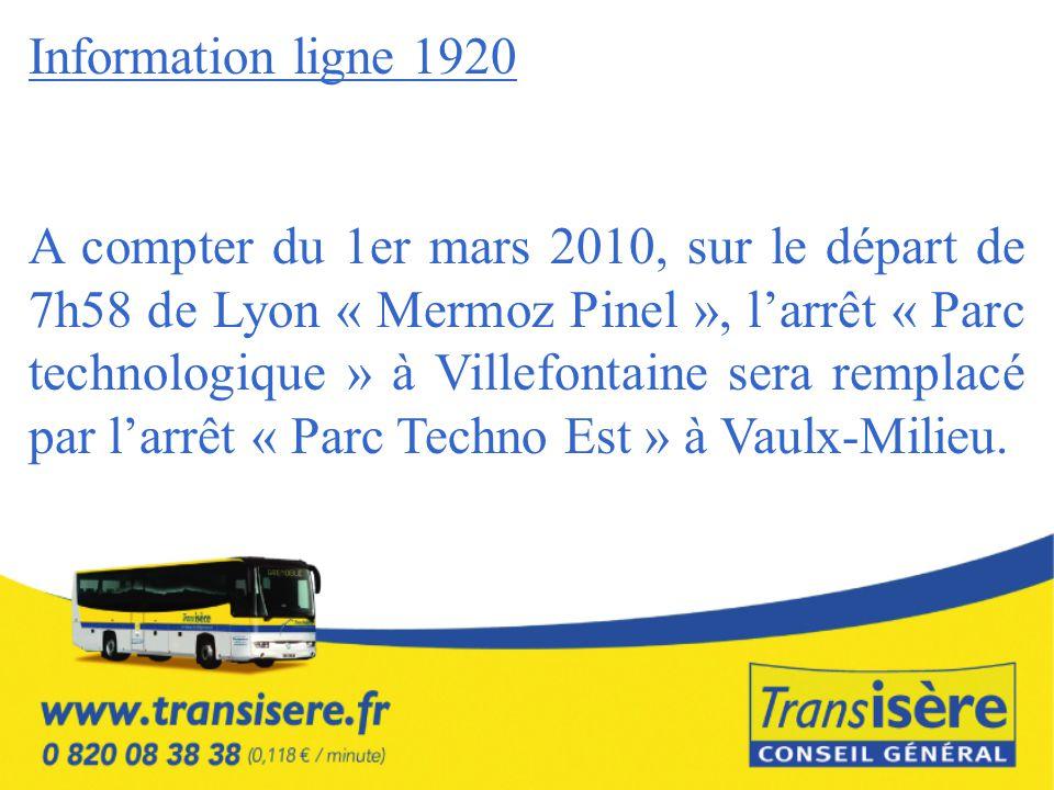 Information ligne 1920 A compter du 1er mars 2010, sur le départ de 7h58 de Lyon « Mermoz Pinel », l'arrêt « Parc technologique » à Villefontaine sera remplacé par l'arrêt « Parc Techno Est » à Vaulx-Milieu.