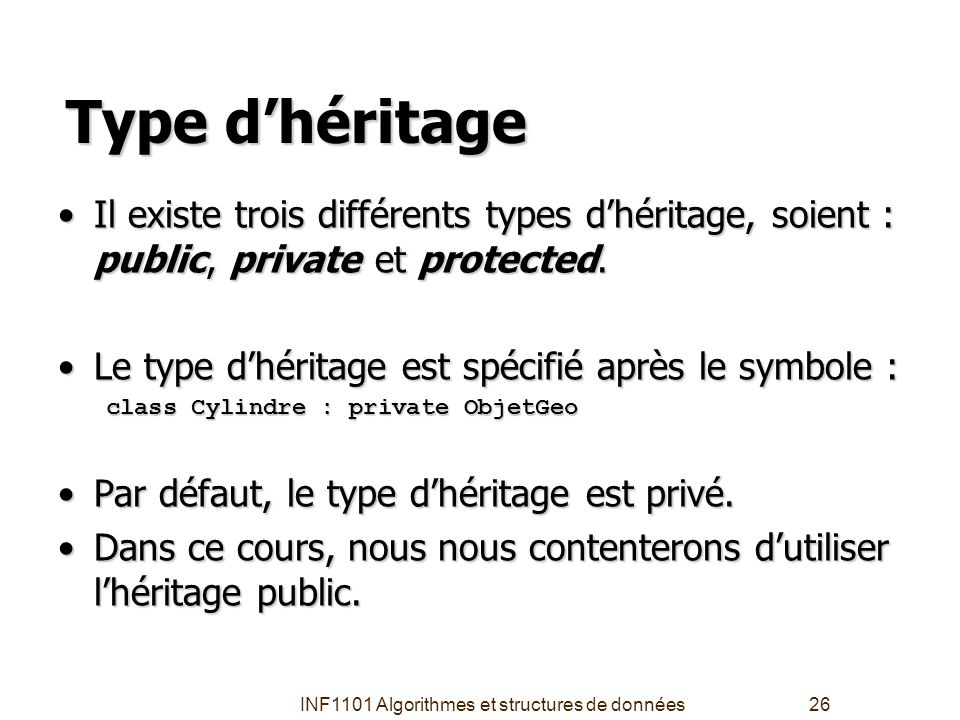 INF1101 Algorithmes et structures de données26 Type d'héritage Il existe trois différents types d'héritage, soient : public, private et protected.Il e