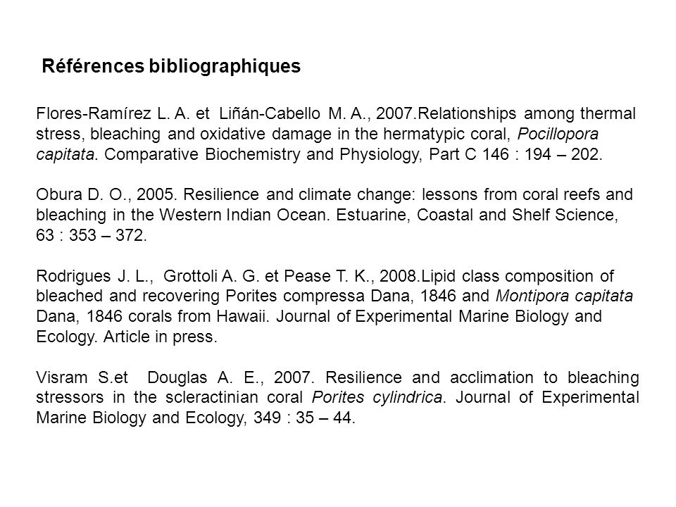 Flores-Ramírez L. A. et Liñán-Cabello M. A., 2007.Relationships among thermal stress, bleaching and oxidative damage in the hermatypic coral, Pocillop