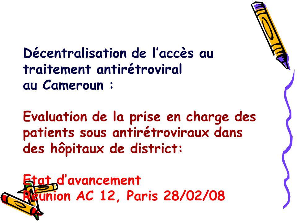 Décentralisation de l'accès au traitement antirétroviral au Cameroun : Evaluation de la prise en charge des patients sous antirétroviraux dans des hôpitaux de district: Etat d'avancement Réunion AC 12, Paris 28/02/08