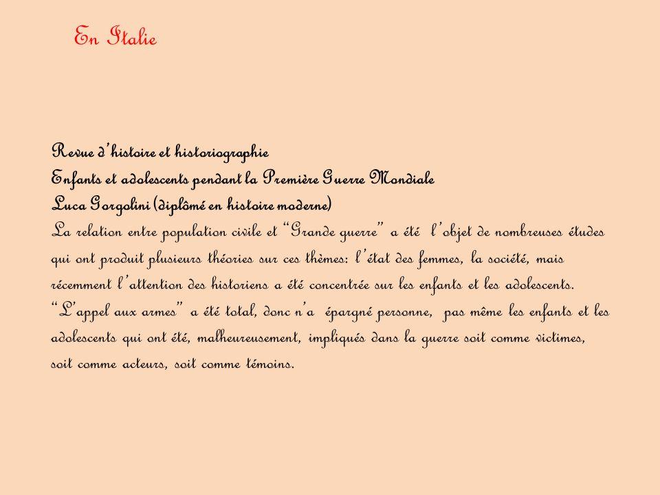 Revue d'histoire et historiographie Enfants et adolescents pendant la Première Guerre Mondiale Luca Gorgolini (diplômé en histoire moderne) La relation entre population civile et Grande guerre a été l'objet de nombreuses études qui ont produit plusieurs théories sur ces thèmes: l'état des femmes, la société, mais récemment l'attention des historiens a été concentrée sur les enfants et les adolescents.