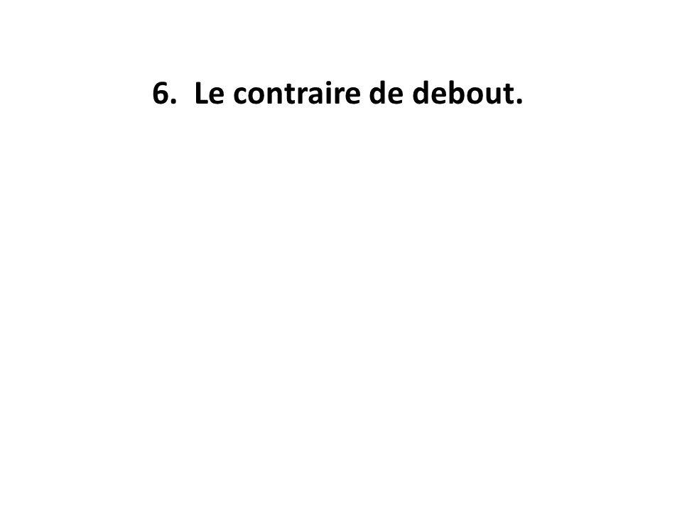 6. Le contraire de debout.