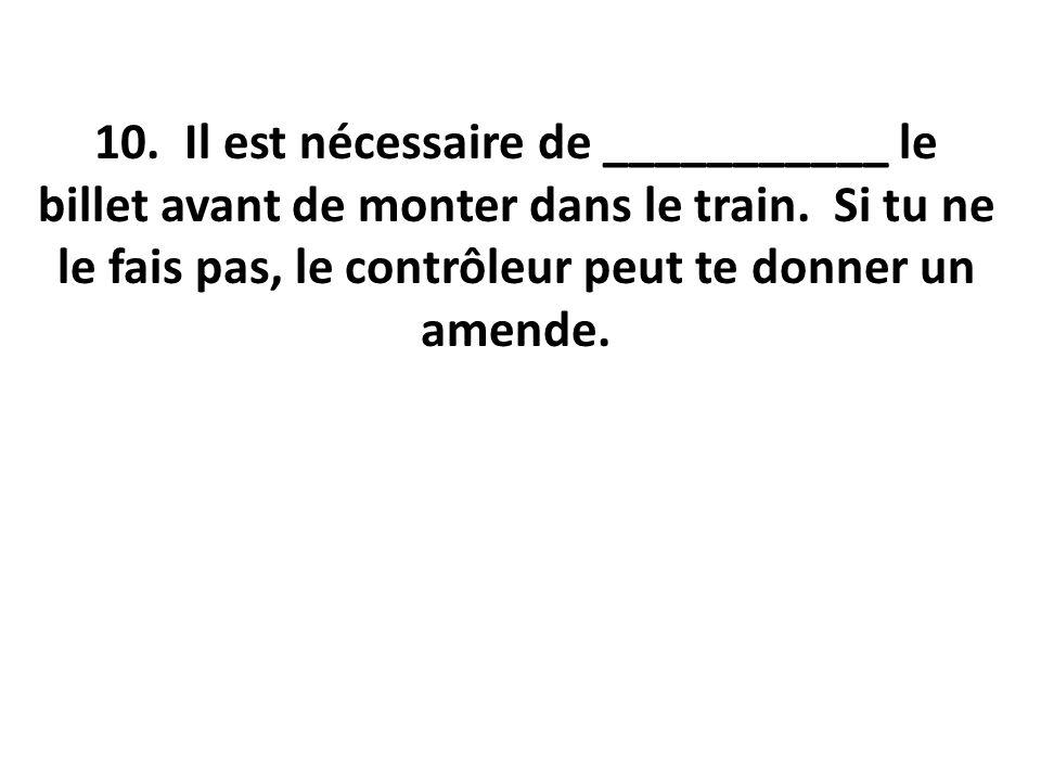 10. Il est nécessaire de ___________ le billet avant de monter dans le train. Si tu ne le fais pas, le contrôleur peut te donner un amende.
