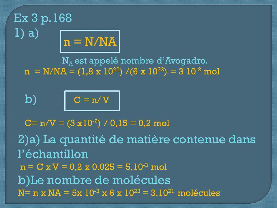 n = N/NA Ex 3 p.168 1) a) N A est appelé nombre d'Avogadro. n = N/NA = (1,8 x 10 22 ) /(6 x 10 23 ) = 3 10 -2 mol b) C = n/ V C= n/V = (3 x10 -2 ) / 0