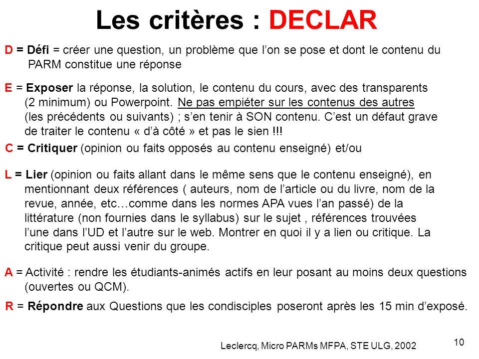 Leclercq, Micro PARMs MFPA, STE ULG, 2002 10 Les critères : DECLAR D = Défi = créer une question, un problème que l'on se pose et dont le contenu du PARM constitue une réponse E = Exposer la réponse, la solution, le contenu du cours, avec des transparents (2 minimum) ou Powerpoint.
