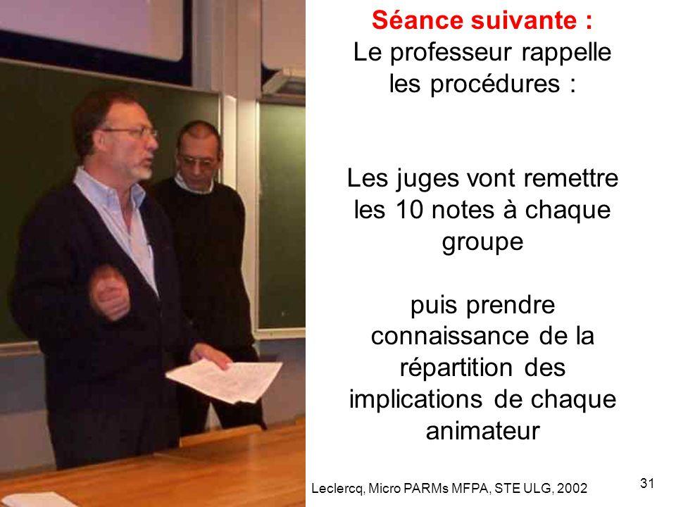 Leclercq, Micro PARMs MFPA, STE ULG, 2002 31 Séance suivante : Le professeur rappelle les procédures : Les juges vont remettre les 10 notes à chaque groupe puis prendre connaissance de la répartition des implications de chaque animateur