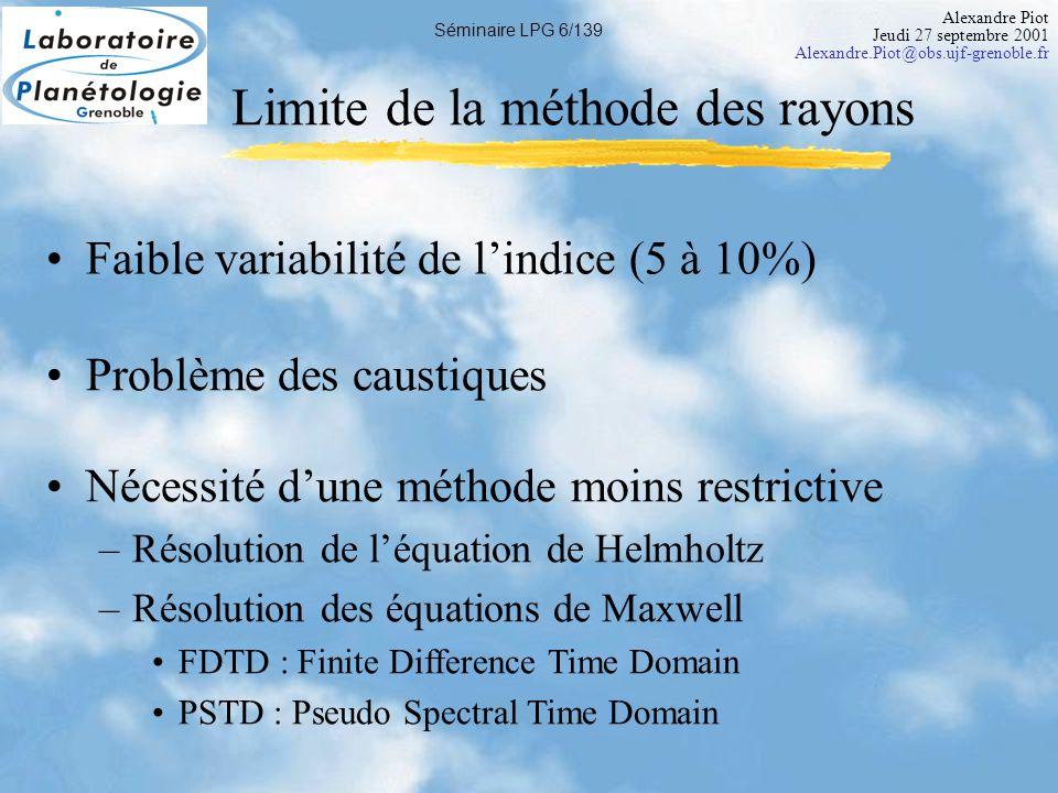 Alexandre Piot Jeudi 27 septembre 2001 Alexandre.Piot@obs.ujf-grenoble.fr Séminaire LPG 6/139 Limite de la méthode des rayons Faible variabilité de l'indice (5 à 10%) Nécessité d'une méthode moins restrictive –Résolution de l'équation de Helmholtz –Résolution des équations de Maxwell FDTD : Finite Difference Time Domain PSTD : Pseudo Spectral Time Domain Problème des caustiques