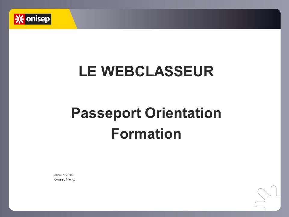 LE WEBCLASSEUR Passeport Orientation Formation Janvier 2010 Onisep Nancy